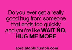 Do you ever get a really good hug from someone that ends too quickly and you're like WAIT NO, HUG ME MORE