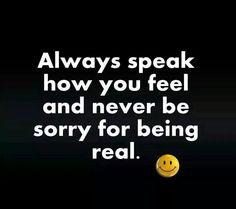 Always speak how you feel....  a Absolutely right!