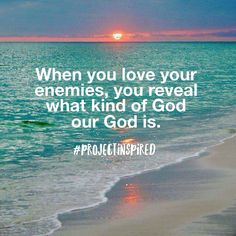When you love your enemies, you reveal what kind of God our God is. #projectinspired