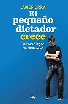 El pequeño dictador crece : padres e hijos en conflicto. Javier Urra Portillo. La Esfera de los Libros, 2015