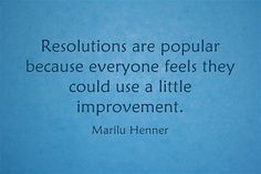 Resolutions are popular because everyone feels they could use a little improvement.  - Marilu Henner