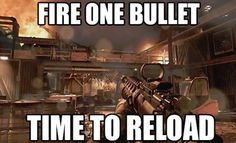 This is so me haha << I've killed someone with literally the last round in the mag. If one bullet is missing, in reloading. The difference between life and death. Lol
