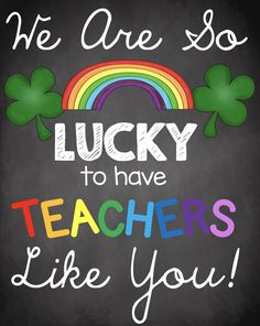 Printable poster - We are so lucky to have teachers like you! Perfect for St. Patrick's Day or teacher appreciation week.  Print and display in the staff room with cookies and treats.