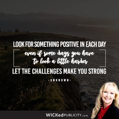 Look for something positive in each day, even if some days you have to look a little harder. Let the challenges make you strong. - Unknown
