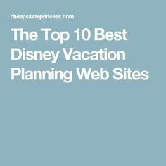 The Top 10 Best Disney Vacation Planning Web Sites