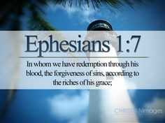 """In whom we have redemption through his blood, the forgiveness of sins, according to the riches of his grace;"" – Ephesians 1:7 KJV"
