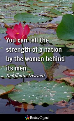 You can tell the strength of a nation by the women behind its men. - Benjamin Disraeli