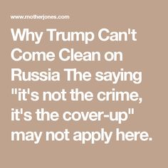 "Why Trump Can't Come Clean on Russia The saying ""it's not the crime, it's the cover-up"" may not apply here."