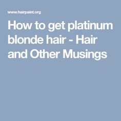 How to get platinum blonde hair - Hair and Other Musings