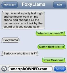 someone went on my phone and changed - Funny Text - - grandsonhey could you tell me who this is? someone went on my phone and changed all the names to my contacts! but by the sound of it your probably pretty hawt Funny Texts Jokes, Text Jokes, Funny Text Fails, Cute Texts, Funny Text Messages, Stupid Funny Memes, Epic Texts, Funny Stuff, Funny Humor