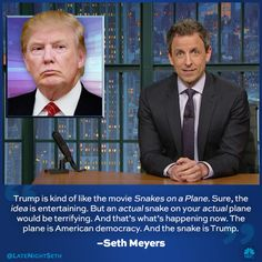 Trump is kind of like the movie Snakes on a Plane ..... Seth Meyers