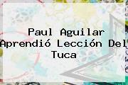 http://tecnoautos.com/wp-content/uploads/imagenes/tendencias/thumbs/paul-aguilar-aprendio-leccion-del-tuca.jpg Paul Aguilar. Paul Aguilar aprendió lección del Tuca, Enlaces, Imágenes, Videos y Tweets - http://tecnoautos.com/actualidad/paul-aguilar-paul-aguilar-aprendio-leccion-del-tuca/