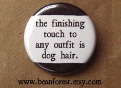 """finishing touch to any outfit is pet hair (dog) - 1.25"""" pinback button badge - refrigerator fridge magnet - pet lover gift puppy dog hair by beanforest on Etsy https://www.etsy.com/listing/112153363/finishing-touch-to-any-outfit-is-pet"""