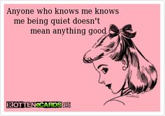 Anyone who knows me knows                me being quiet doesn't                       mean anything good