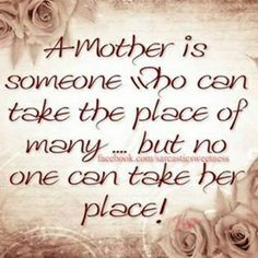 A mother is someone who can take the place of many - but no one can take her place!