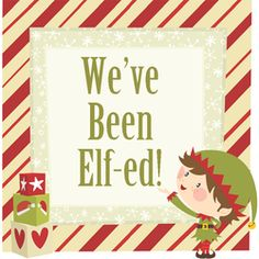 You've Been Elfed Part I  For mischief, nothing beats an Elf!  He'll find a basket on his shelf,  And fill it full of treats and fun  Then drop it on the porch and run!    In fact, an Elf brought this to you  In hopes that you will make it two.  To share the joy and season's cheer  With family, friends and neighbors near.
