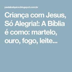 Criança com Jesus, Só Alegria!: A Bíblia é como: martelo, ouro, fogo, leite...