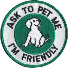 "Round patch, green in color, states: ""ASK TO PET ME, I'M FRIENDLY"". Dimensions: 3.5 inches wide - Most people use two, one on each side (except on Tiny and X-Small) - Patches are sold each, not pairs"
