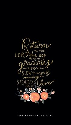 """Joel 2:13 (ESV) -andrend your hearts and notyour garments.""""Return to the LORD your God,for He is gracious and merciful,slow to anger, and abounding in steadfast love;and He relents over disaster."""