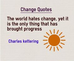 Quotes about Change The world hates change, yet it is the only thing that has brought progress Quote by Charles Kettering This quotes about change is categorized under change quotes and future quotes Change Quote Explanation Many of us are comfortable to live with the known devil than the...