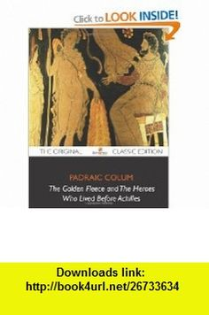 The Golden Fleece and The Heroes Who Lived Before Achilles - The Original Classic Edition (9781743337141) Padraic Colum , ISBN-10: 1743337140  , ISBN-13: 978-1743337141 ,  , tutorials , pdf , ebook , torrent , downloads , rapidshare , filesonic , hotfile , megaupload , fileserve