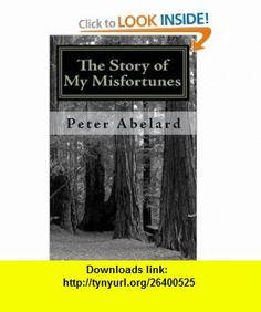 The Story of My Misfortunes (9781449510688) Peter Abelard, Henry Adams Bellows , ISBN-10: 144951068X  , ISBN-13: 978-1449510688 ,  , tutorials , pdf , ebook , torrent , downloads , rapidshare , filesonic , hotfile , megaupload , fileserve