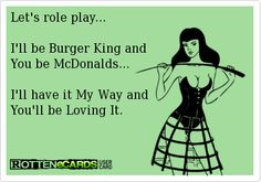 LMFAO Rottenecards - Let's role play. I'll be Burger King and You be McDonalds. I'll have it My Way and You'll be Loving It. Freaky Quotes, Naughty Quotes, Sarcastic Quotes, Pick Up Line Jokes, Pick Up Lines Funny, Flirty Quotes For Him, Love Quotes For Him, Kinky Quotes, Sex Quotes