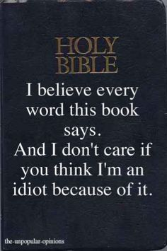 Holy Bible- I believe every word this book says. And I don't care if you think I'm an idiot because of it. Amen!
