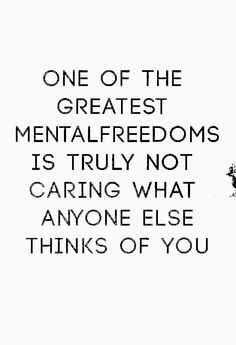 "What others think is not under your 'controls'.....""One of the greatest Mental-Freedoms is NOT CARING what anyone else thinks of you."" 'Control' that which you can 'control' and worry not on the other crap. Amen! I will work on this today!"