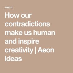 How our contradictions make us human and inspire creativity | Aeon Ideas