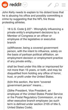 John Kelly needs to explain to his dotard boss that he is abusing his office and possibly committing a crime by suggesting that the NFL fire those protesting athletes.  18 U.S. Code § 227 - Wrongfully influencing a private entity's employment decisions by a Member of Congress or an officer or employee of the legislative or executive branch. Tags: trump the ignorant bum
