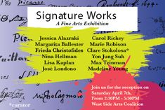 Signature Works A Fine Arts Exhibition April 4th - April 22nd, 2018  Opening reception: April 7th, 2:30 PM - 5:30 PM Gallery Hours Wed., 6-8pm, Sat/Sun 12-6pm West Side Arts Coalition at Broadway Mall Community Center Gallery 96th St. & Broadway 1, 2, 3 Train to 96 St www.wsacny.org  www.Joselondono.com