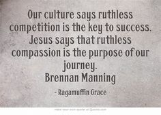 Our culture says ruthless competition is the key to success. Jesus says that ruthless compassion is the purpose of our journey. Brennan Manning #ragamuffingrace #ruthlesstrust
