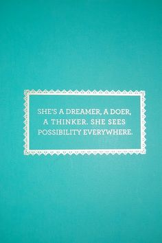 She is a dreamer, a doer, a thinker, she sees possibility everywhere.