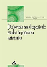 (Des)cortesía para el espectáculo : estudios de pragmática variacionista / Catalina Fuentes Rodríguez, (coord.)