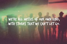 We're all messes of our own kind, with stories that we can't let go.