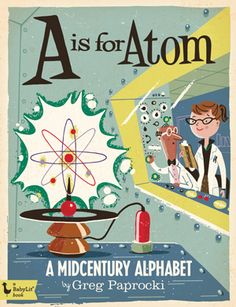 Cover for Greg Paprocki's children's ABC book A is for Atom, A Midcentury Alphabet for Gibbs Smith. For their line of BabyLit books.