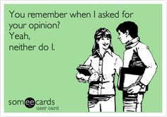 Remember when I asked for your opinion? Yeah, neither do I... funny ecard