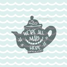 All Mad Here SVG File. Cricut Explore & more. Alice In Wonderland Teapot Tea We're All Mad Here Quote SVG