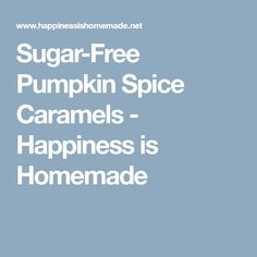 Sugar-Free Pumpkin Spice Caramels - Happiness is Homemade
