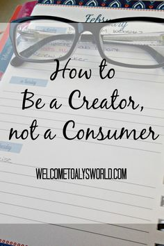 How to Be a Creator, not a Consumer| In today's media heavy world, it's easy to just be a consumer. But do you want to be more than that? Here are some tips to help you stop being just a consumer and start being a creator.