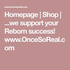 Homepage   Shop   ...we support your Reborn success! www.OnceSoReal.com