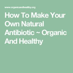 How To Make Your Own Natural Antibiotic ~ Organic And Healthy