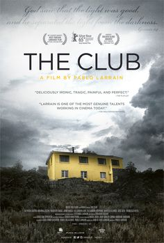 """The club"" by Pablo Larraín. In a secluded house in a small town live four unrelated men and the woman who tends to the house and their needs. All former priests, they have been sent to this quiet exile to purge the sins of their pasts, the separation from their communities the worst form of punishment by the Church. Their fragile stability is disrupted by the arrival of an emissary from the Vatican who seeks to understand the effects of their isolation, and a newly-disgraced housemate."