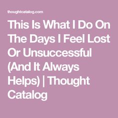 This Is What I Do On The Days I Feel Lost Or Unsuccessful (And It Always Helps) | Thought Catalog