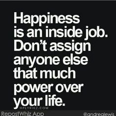 Wise words - quote - happiness is an inside job. Don't assign anyone else that much power over your life Motivacional Quotes, Quotable Quotes, Great Quotes, Words Quotes, Quotes To Live By, Inspirational Quotes, Sayings, Bien Dit, Inside Job
