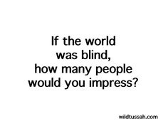 If the #world was #blind, how many people would you #impress?