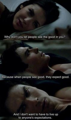 Why don´t you let people see the good on you? Because when people see good, they expect good. And I don´t want to have to live up to anyone´s expectations. VAMPIRE DIARIES
