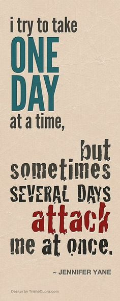I try to take one day at a time, but sometimes several days attack me at once.