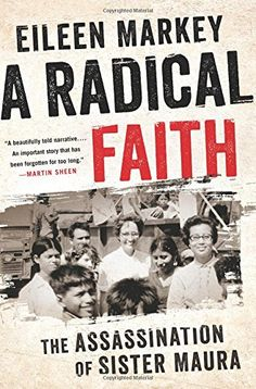 A Radical Faith: The Assassination of Sister Maura by Eileen Markey - On a hot and dusty December day in 1980, the bodies of four American women—three of them Catholic nuns—were pulled from a hastily dug grave in a field outside San Salvador. They had been murdered two nights before by the US–trained El Salvadoran military. News of the killing shocked the American public and set off a decade of debate over Cold War policy in Latin America. The women themselves became symbols and martyrs